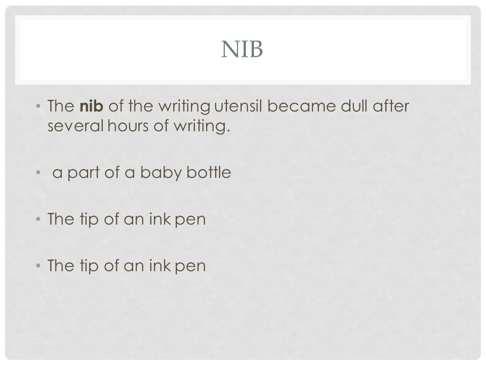 NIB The nib of the writing utensil became dull after several hours of writing. a part of a baby bottle The tip of an ink pen