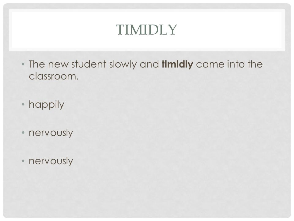 TIMIDLY The new student slowly and timidly came into the classroom. happily nervously