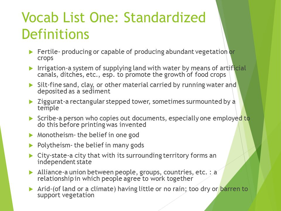 Vocab List One: Standardized Definitions  Fertile- producing or capable of producing abundant vegetation or crops  Irrigation-a system of supplying land with water by means of artificial canals, ditches, etc., esp.