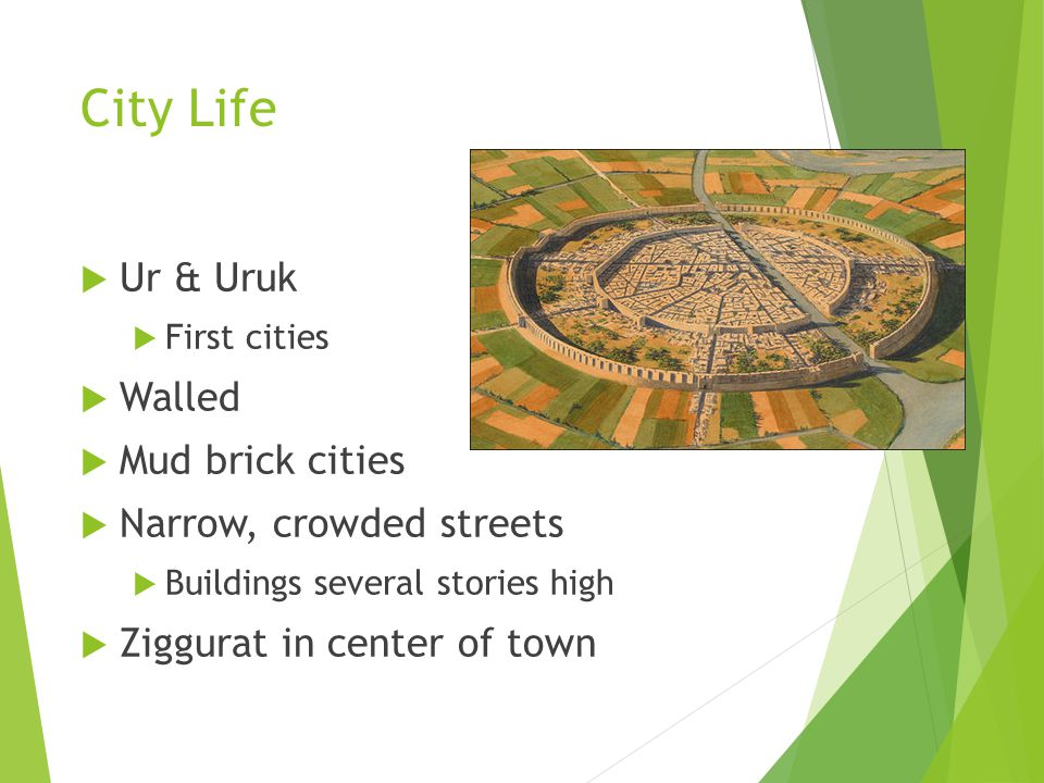 City Life  Ur & Uruk  First cities  Walled  Mud brick cities  Narrow, crowded streets  Buildings several stories high  Ziggurat in center of town