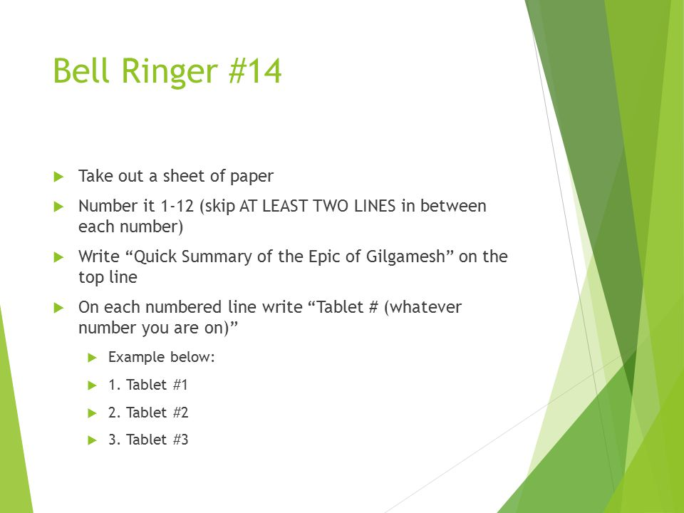 Bell Ringer #14  Take out a sheet of paper  Number it 1-12 (skip AT LEAST TWO LINES in between each number)  Write Quick Summary of the Epic of Gilgamesh on the top line  On each numbered line write Tablet # (whatever number you are on)  Example below:  1.