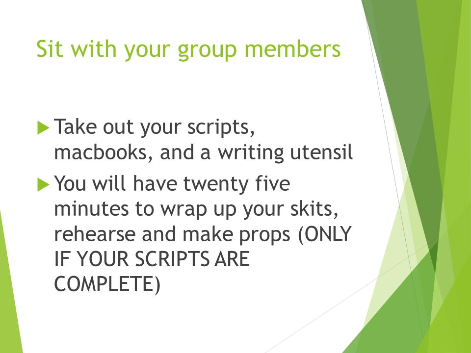 Sit with your group members  Take out your scripts, macbooks, and a writing utensil  You will have twenty five minutes to wrap up your skits, rehear