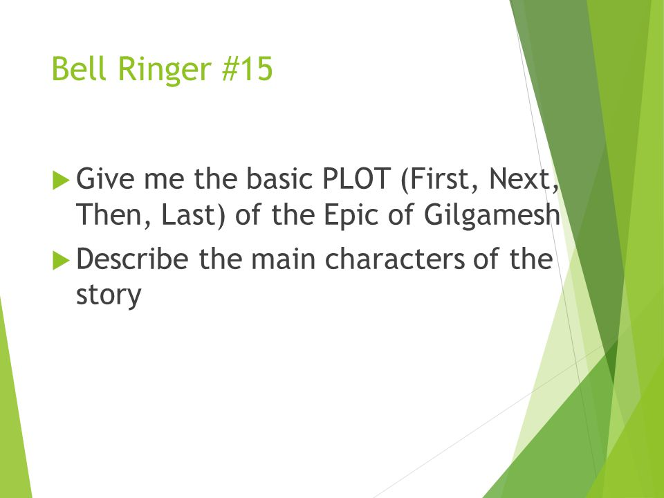 Bell Ringer #15  Give me the basic PLOT (First, Next, Then, Last) of the Epic of Gilgamesh  Describe the main characters of the story
