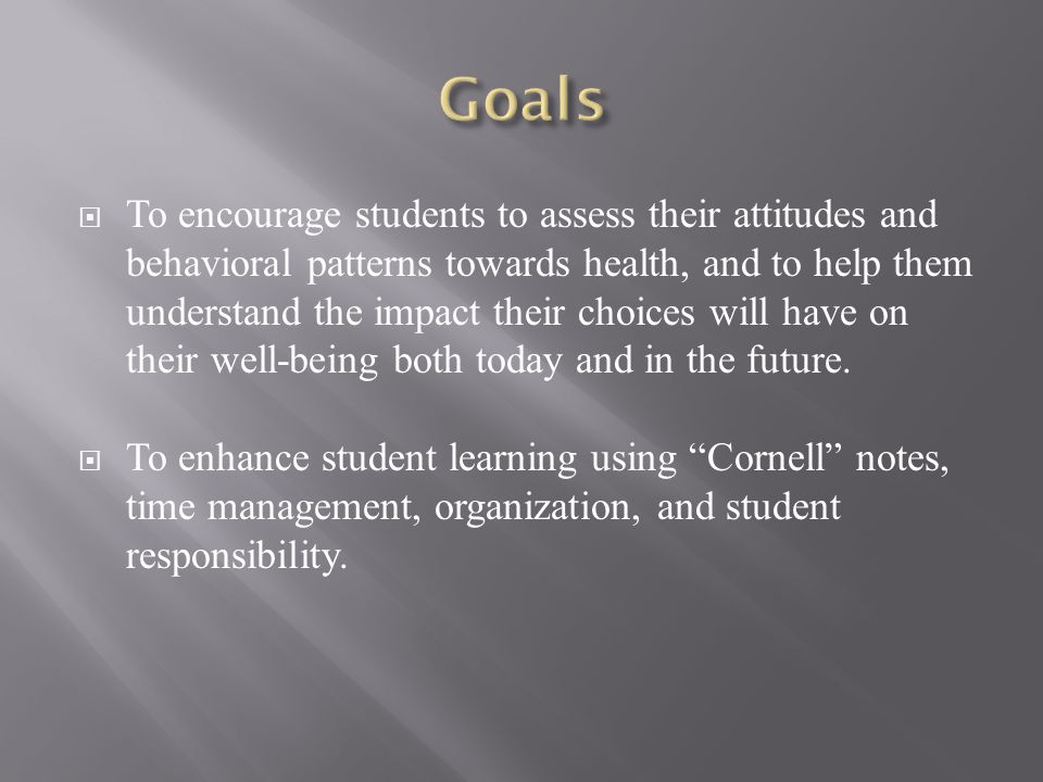  To encourage students to assess their attitudes and behavioral patterns towards health, and to help them understand the impact their choices will have on their well-being both today and in the future.