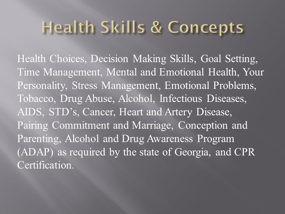 Health Choices, Decision Making Skills, Goal Setting, Time Management, Mental and Emotional Health, Your Personality, Stress Management, Emotional Problems, Tobacco, Drug Abuse, Alcohol, Infectious Diseases, AIDS, STD's, Cancer, Heart and Artery Disease, Pairing Commitment and Marriage, Conception and Parenting, Alcohol and Drug Awareness Program (ADAP) as required by the state of Georgia, and CPR Certification.