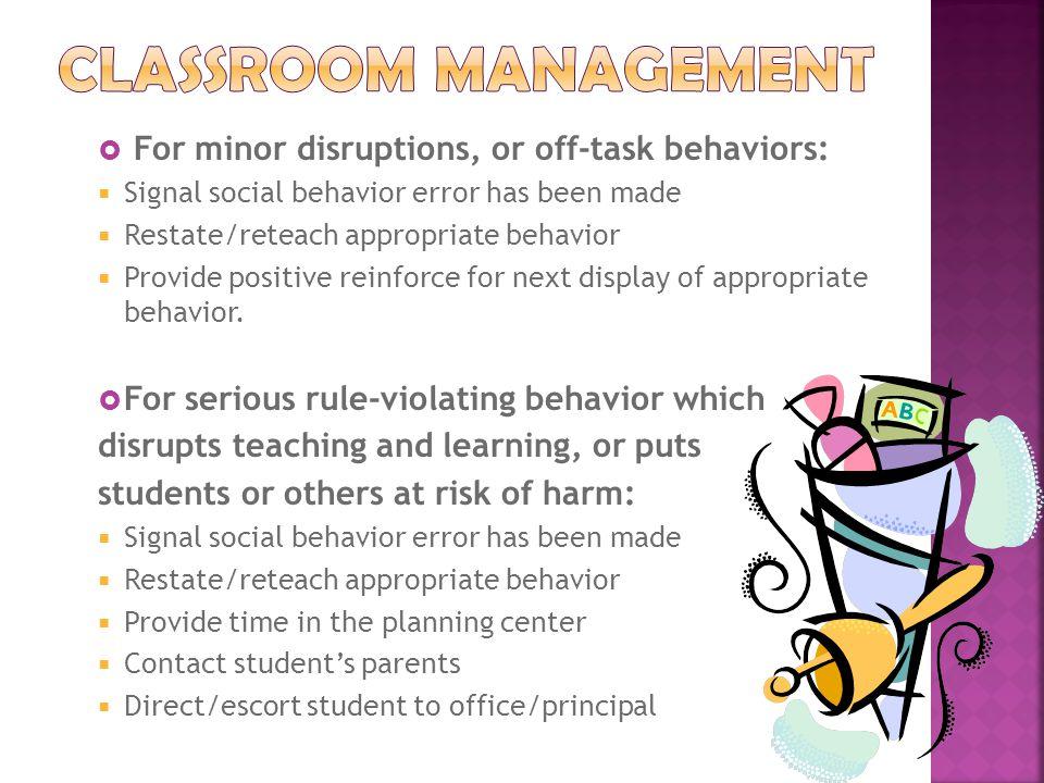  For minor disruptions, or off-task behaviors:  Signal social behavior error has been made  Restate/reteach appropriate behavior  Provide positive reinforce for next display of appropriate behavior.