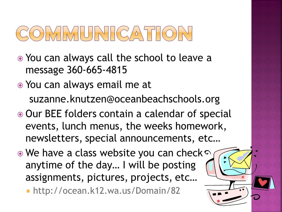  You can always call the school to leave a message 360-665-4815  You can always email me at suzanne.knutzen@oceanbeachschools.org  Our BEE folders contain a calendar of special events, lunch menus, the weeks homework, newsletters, special announcements, etc…  We have a class website you can check anytime of the day… I will be posting assignments, pictures, projects, etc…  http://ocean.k12.wa.us/Domain/82