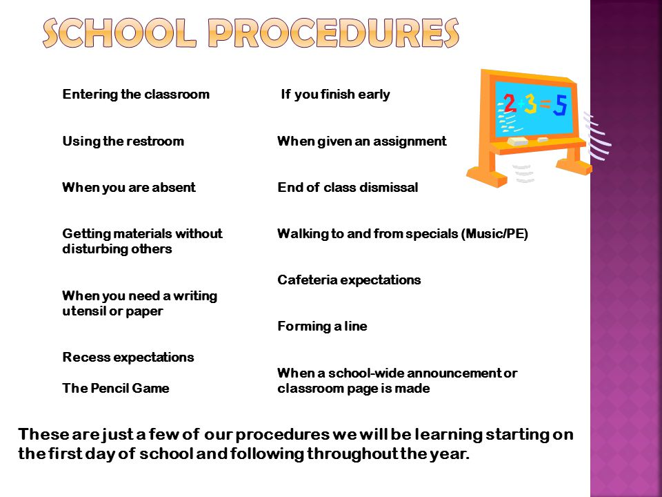 If you finish early When given an assignment End of class dismissal Walking to and from specials (Music/PE) Cafeteria expectations Forming a line When a school-wide announcement or classroom page is made Entering the classroom Using the restroom When you are absent Getting materials without disturbing others When you need a writing utensil or paper Recess expectations The Pencil Game These are just a few of our procedures we will be learning starting on the first day of school and following throughout the year.