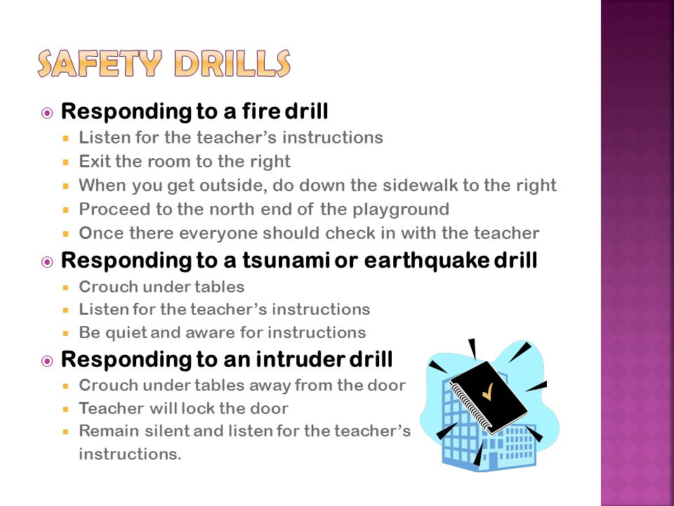  Responding to a fire drill  Listen for the teacher's instructions  Exit the room to the right  When you get outside, do down the sidewalk to the right  Proceed to the north end of the playground  Once there everyone should check in with the teacher  Responding to a tsunami or earthquake drill  Crouch under tables  Listen for the teacher's instructions  Be quiet and aware for instructions  Responding to an intruder drill  Crouch under tables away from the door  Teacher will lock the door  Remain silent and listen for the teacher's instructions.
