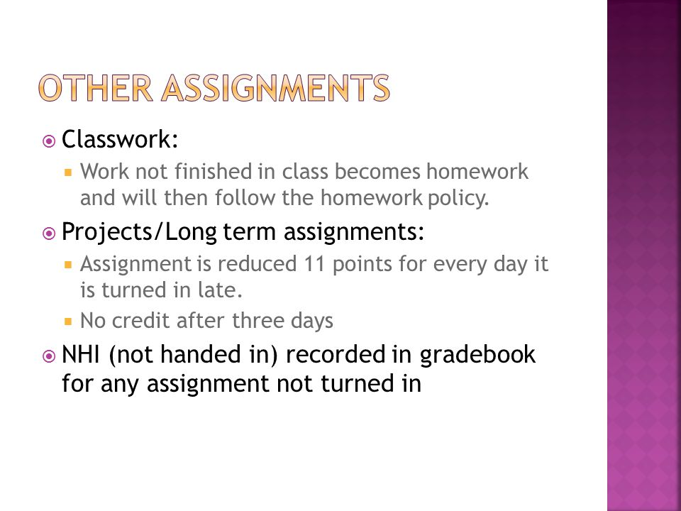  Classwork:  Work not finished in class becomes homework and will then follow the homework policy.