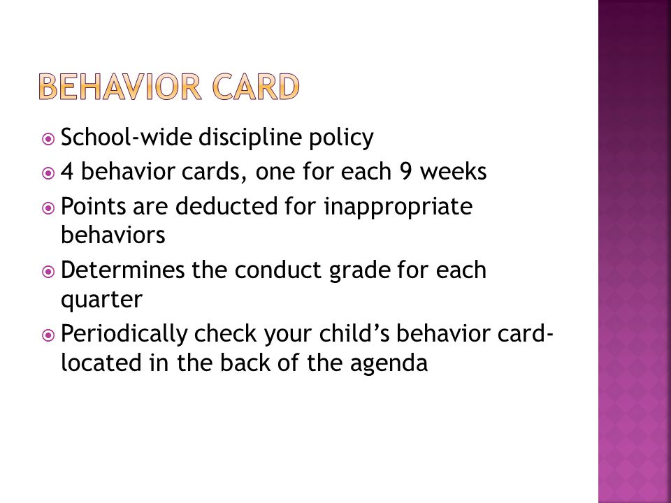  School-wide discipline policy  4 behavior cards, one for each 9 weeks  Points are deducted for inappropriate behaviors  Determines the conduct grade for each quarter  Periodically check your child's behavior card- located in the back of the agenda