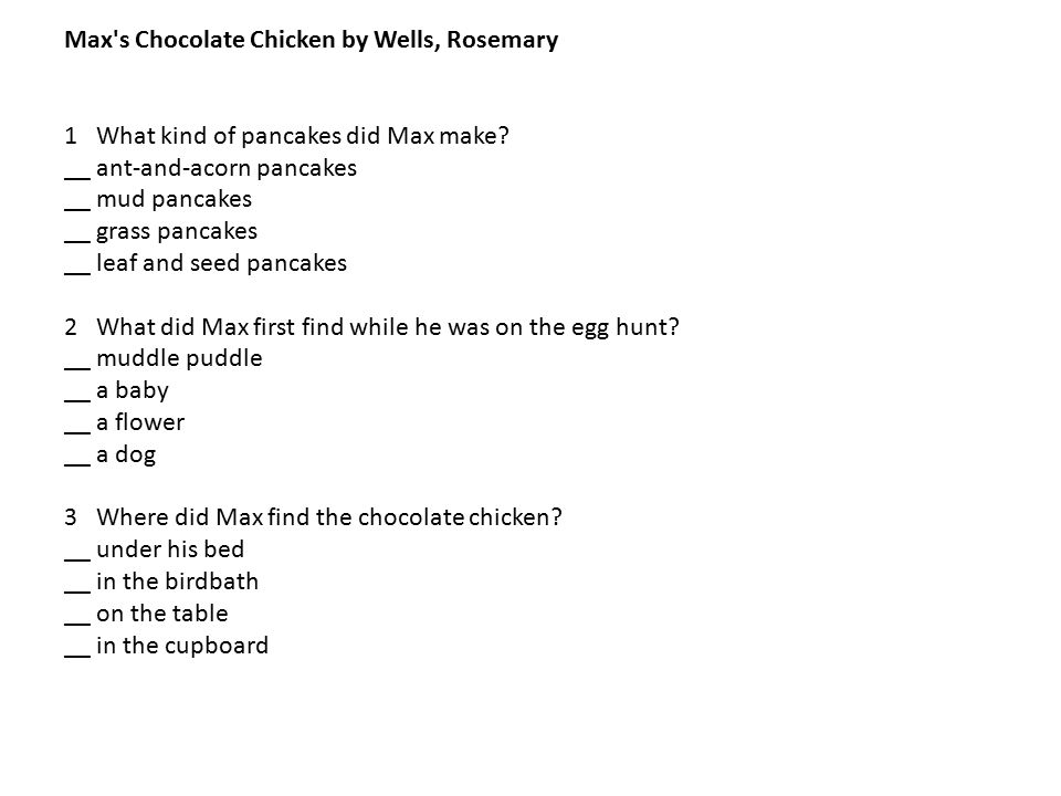 Max's Chocolate Chicken by Wells, Rosemary 1 What kind of pancakes did Max make? __ ant-and-acorn pancakes __ mud pancakes __ grass pancakes __ leaf a
