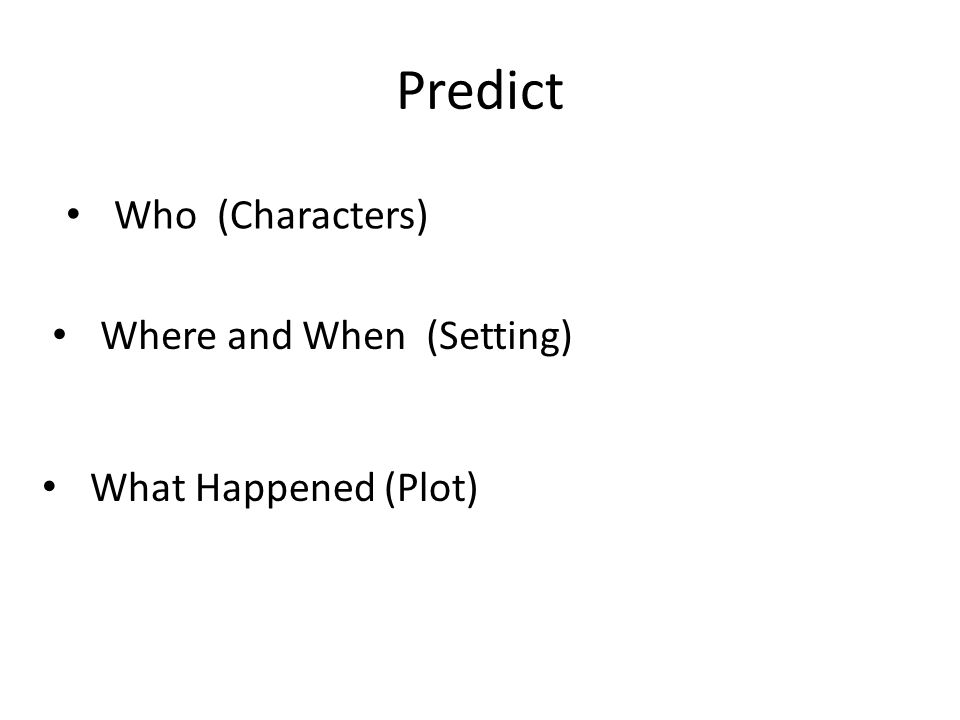 Who (Characters) Where and When (Setting) What Happened (Plot)