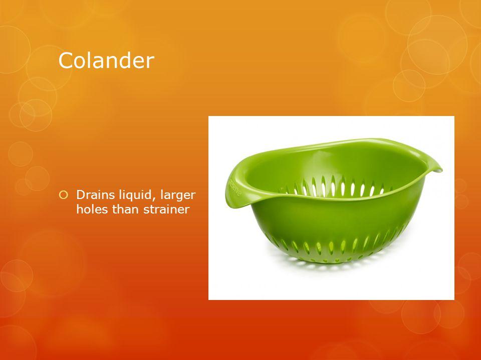 Colander  Drains liquid, larger holes than strainer