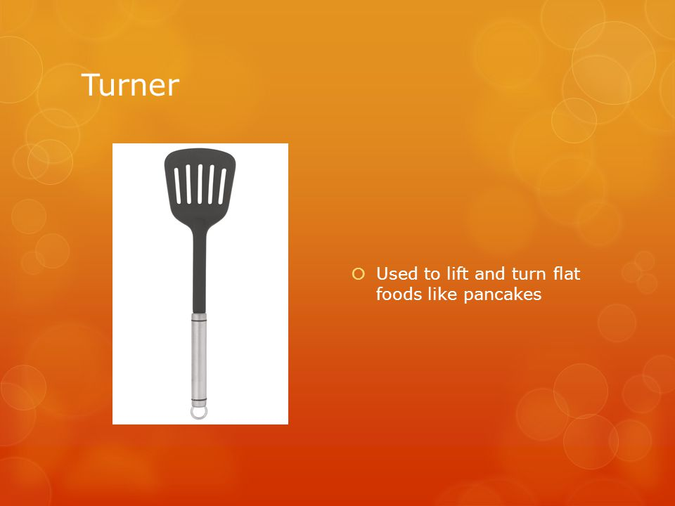 Turner  Used to lift and turn flat foods like pancakes