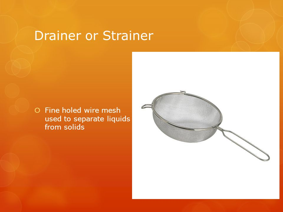 Drainer or Strainer  Fine holed wire mesh used to separate liquids from solids