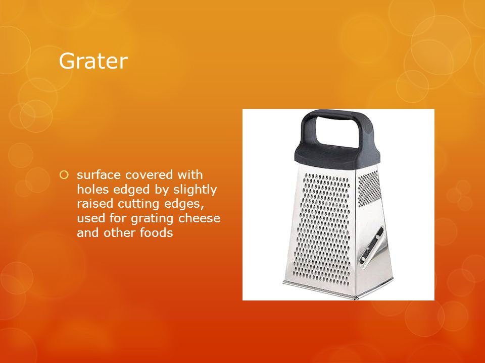 Grater  surface covered with holes edged by slightly raised cutting edges, used for grating cheese and other foods