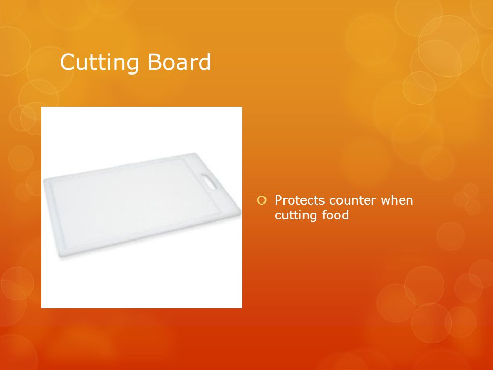 Cutting Board  Protects counter when cutting food