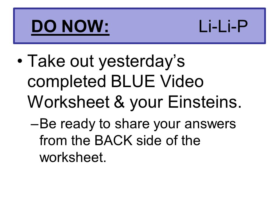 DO NOW: Li-Li-P Take out yesterday's completed BLUE Video Worksheet & your Einsteins.