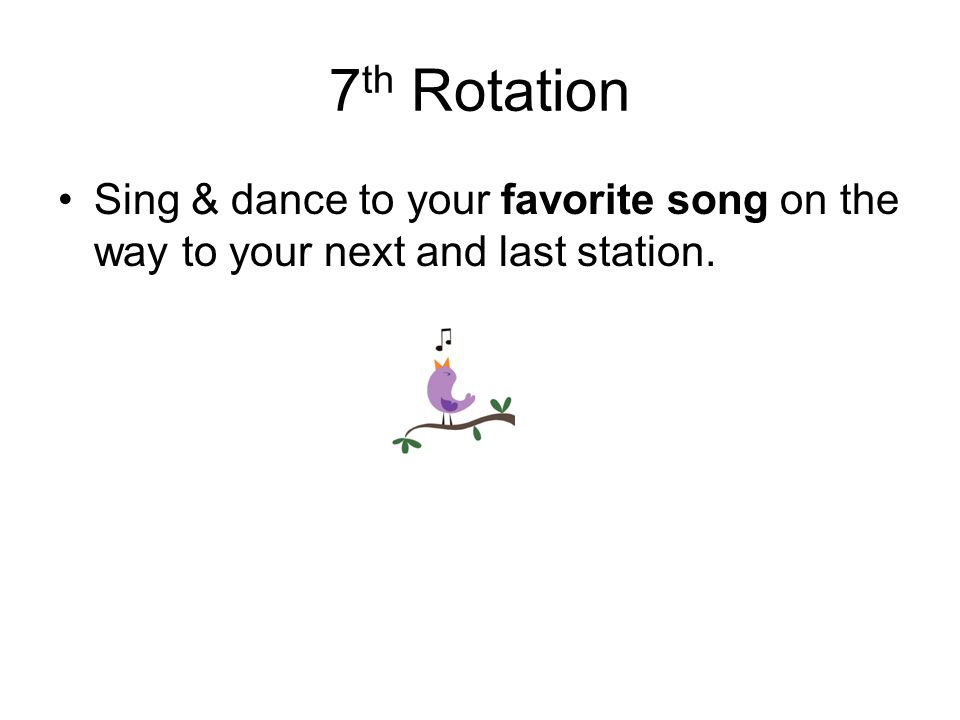 7 th Rotation Sing & dance to your favorite song on the way to your next and last station.