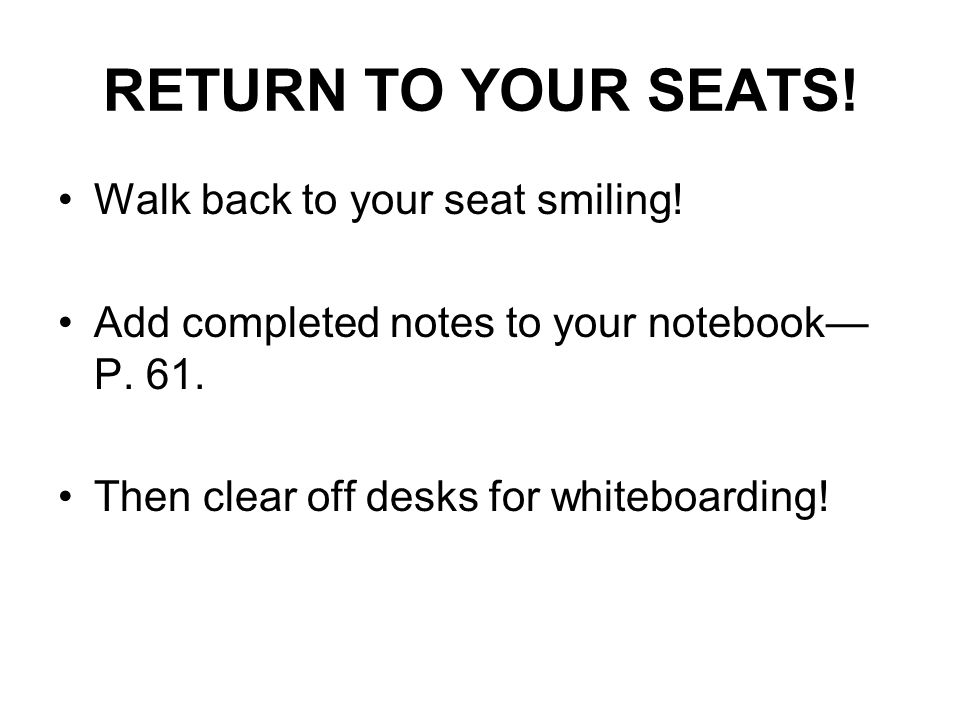 RETURN TO YOUR SEATS. Walk back to your seat smiling.