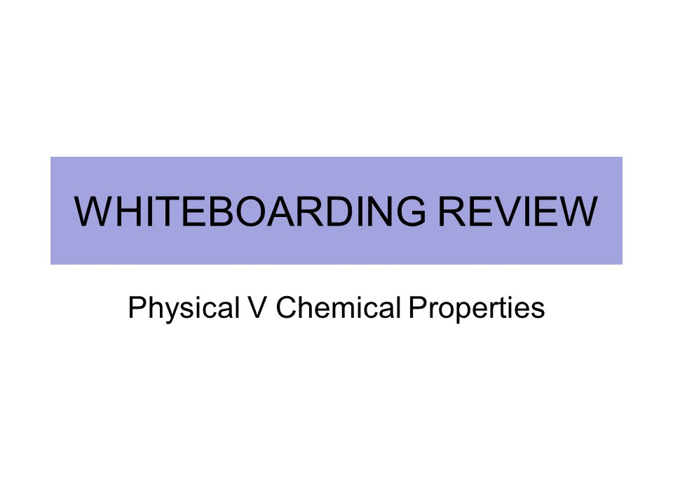 WHITEBOARDING REVIEW Physical V Chemical Properties