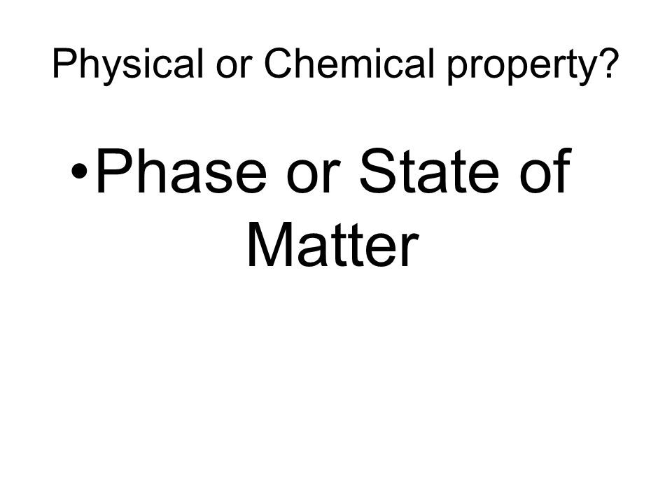 Physical or Chemical property Phase or State of Matter