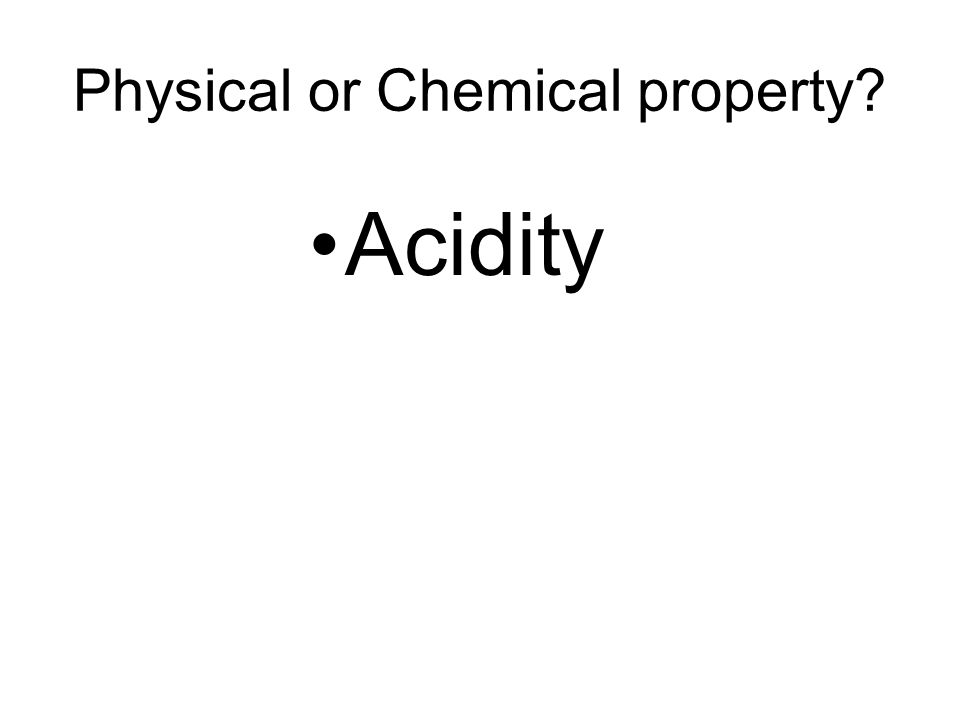 Physical or Chemical property Acidity
