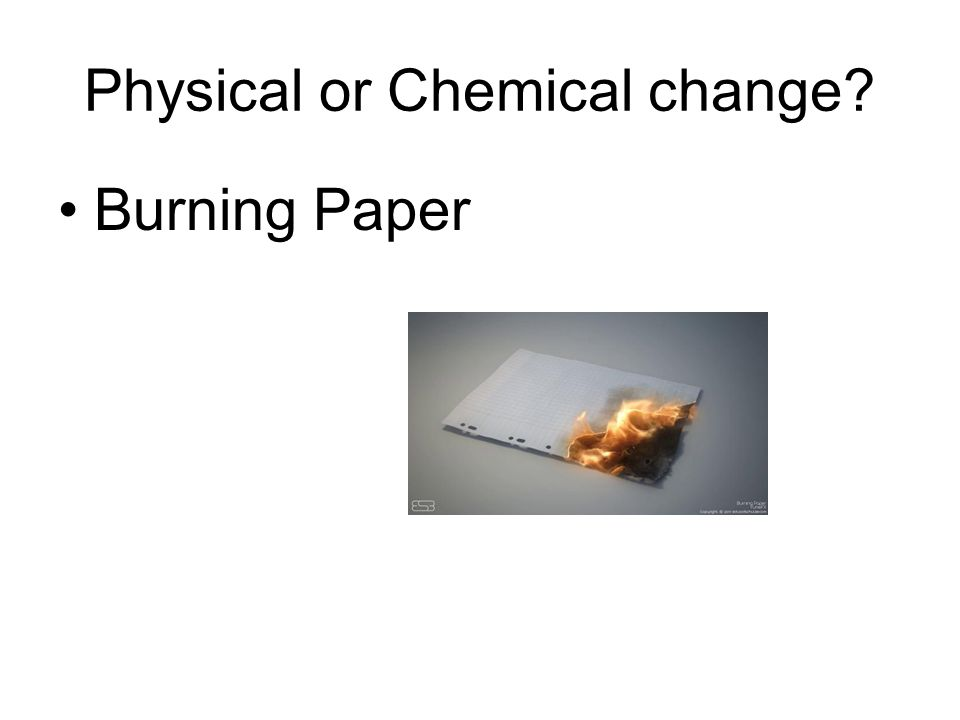 Physical or Chemical change Burning Paper
