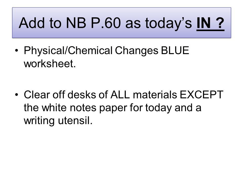 Add to NB P.60 as today's IN . Physical/Chemical Changes BLUE worksheet.