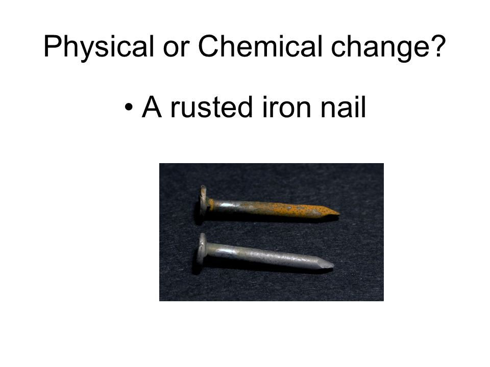 Physical or Chemical change A rusted iron nail