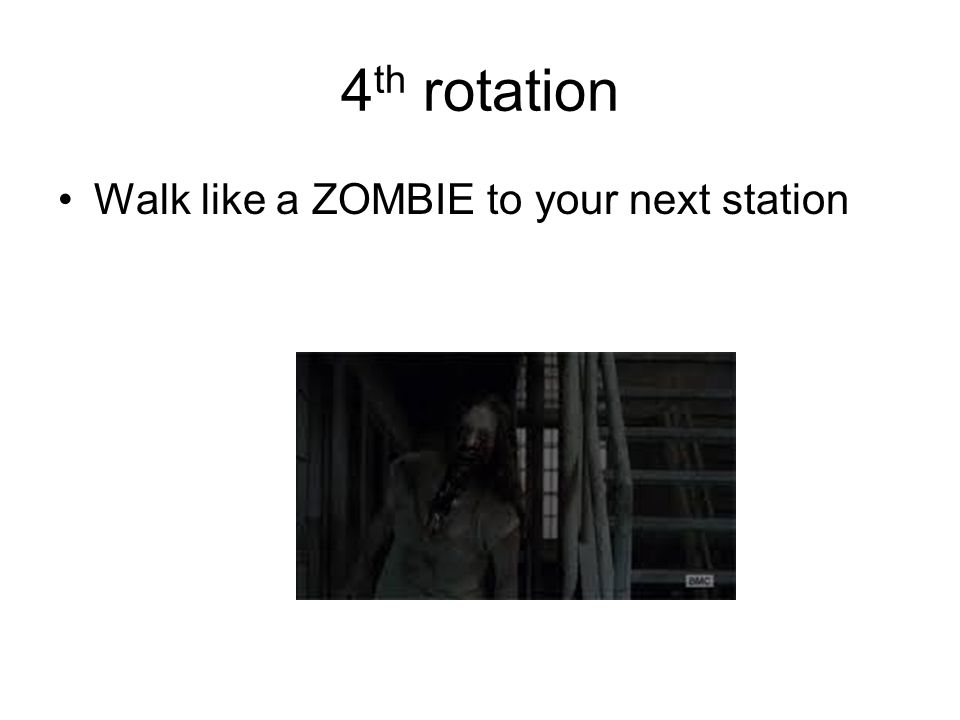 4 th rotation Walk like a ZOMBIE to your next station