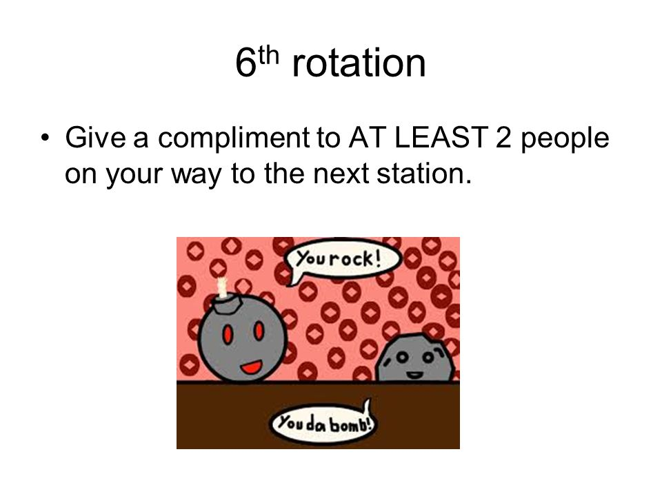 6 th rotation Give a compliment to AT LEAST 2 people on your way to the next station.