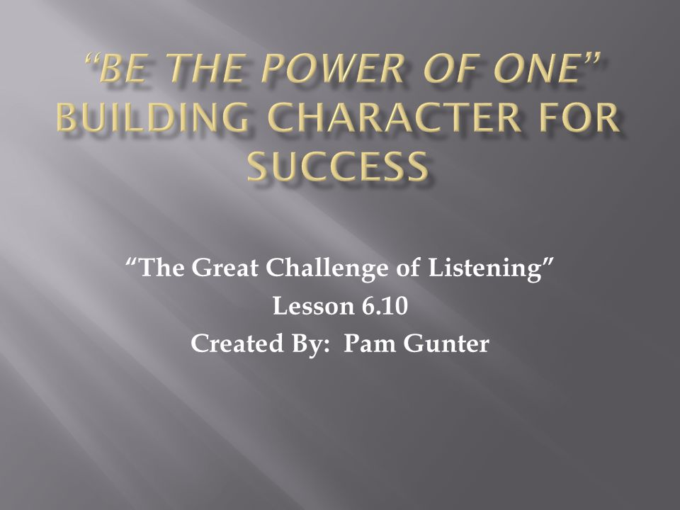 The Great Challenge of Listening Lesson 6.10 Created By: Pam Gunter