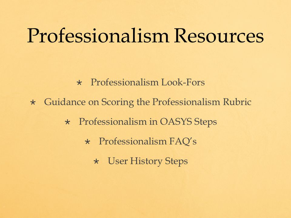 Professionalism Resources  Professionalism Look-Fors  Guidance on Scoring the Professionalism Rubric  Professionalism in OASYS Steps  Professionalism FAQ's  User History Steps