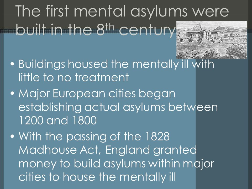 The first mental asylums were built in the 8 th century Buildings housed the mentally ill with little to no treatment Major European cities began establishing actual asylums between 1200 and 1800 With the passing of the 1828 Madhouse Act, England granted money to build asylums within major cities to house the mentally ill