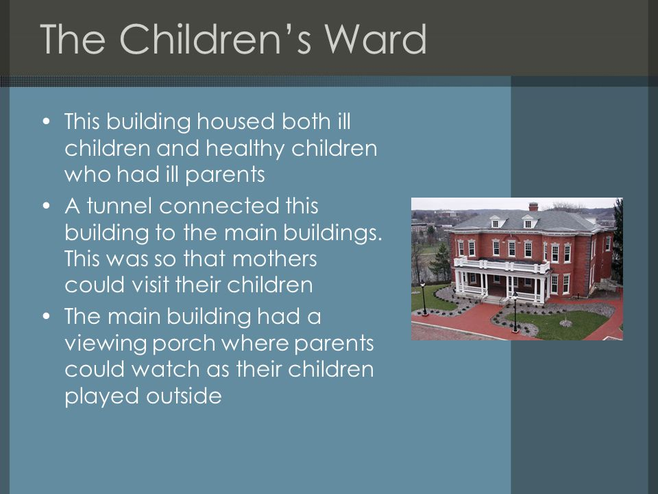 The Children's Ward This building housed both ill children and healthy children who had ill parents A tunnel connected this building to the main buildings.