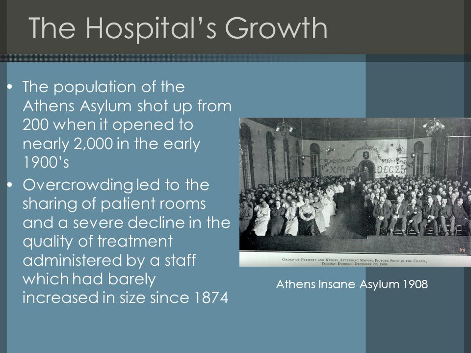 The Hospital's Growth The population of the Athens Asylum shot up from 200 when it opened to nearly 2,000 in the early 1900's Overcrowding led to the sharing of patient rooms and a severe decline in the quality of treatment administered by a staff which had barely increased in size since 1874 Athens Insane Asylum 1908