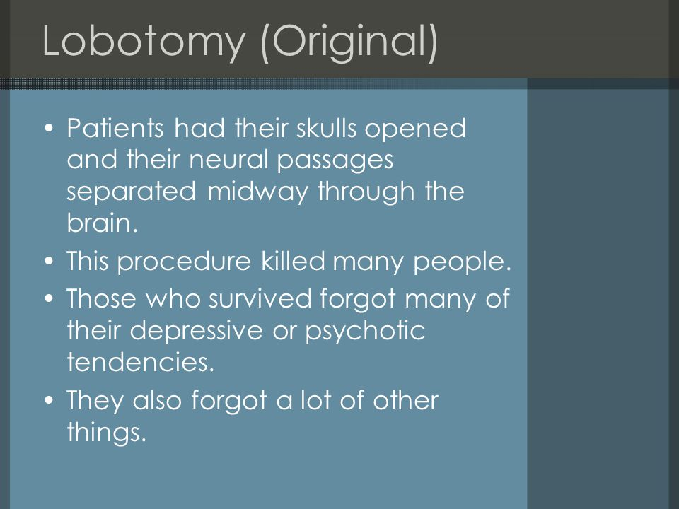 Lobotomy (Original) Patients had their skulls opened and their neural passages separated midway through the brain.