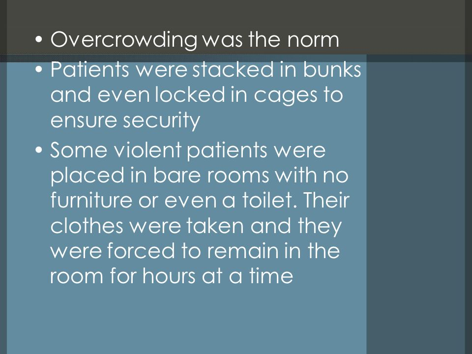 Overcrowding was the norm Patients were stacked in bunks and even locked in cages to ensure security Some violent patients were placed in bare rooms with no furniture or even a toilet.