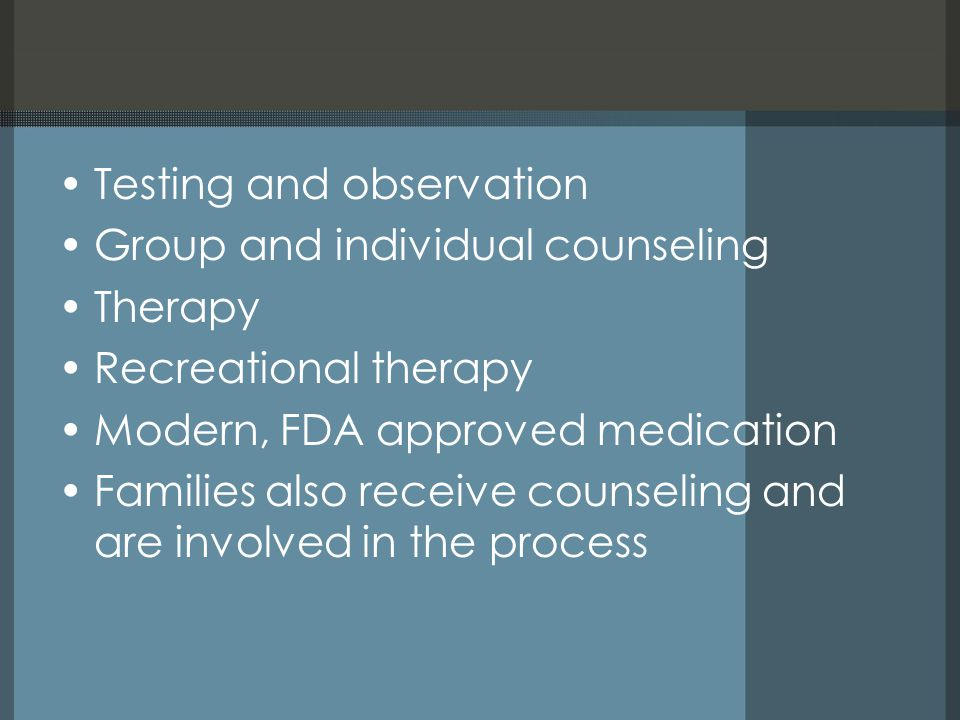 Testing and observation Group and individual counseling Therapy Recreational therapy Modern, FDA approved medication Families also receive counseling and are involved in the process