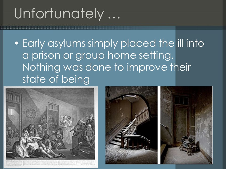 Unfortunately … Early asylums simply placed the ill into a prison or group home setting.