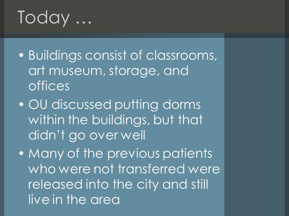 Today … Buildings consist of classrooms, art museum, storage, and offices OU discussed putting dorms within the buildings, but that didn't go over well Many of the previous patients who were not transferred were released into the city and still live in the area