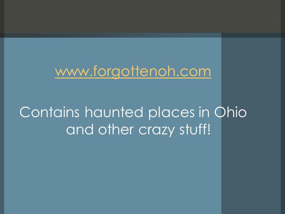 www.forgottenoh.com Contains haunted places in Ohio and other crazy stuff!