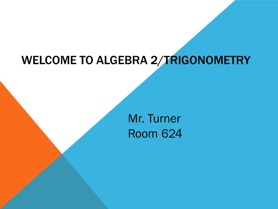 WELCOME TO ALGEBRA 2/TRIGONOMETRY Mr. Turner Room 624