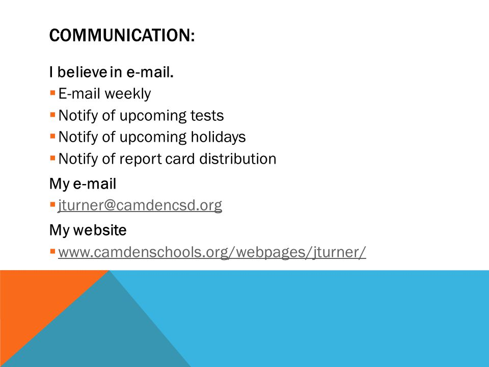 COMMUNICATION: I believe in e-mail.  E-mail weekly  Notify of upcoming tests  Notify of upcoming holidays  Notify of report card distribution My e