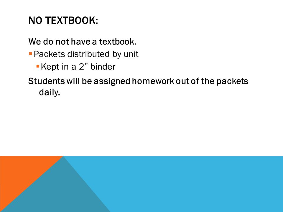 """NO TEXTBOOK: We do not have a textbook.  Packets distributed by unit  Kept in a 2"""" binder Students will be assigned homework out of the packets dail"""
