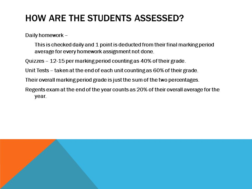 HOW ARE THE STUDENTS ASSESSED? Daily homework – This is checked daily and 1 point is deducted from their final marking period average for every homewo