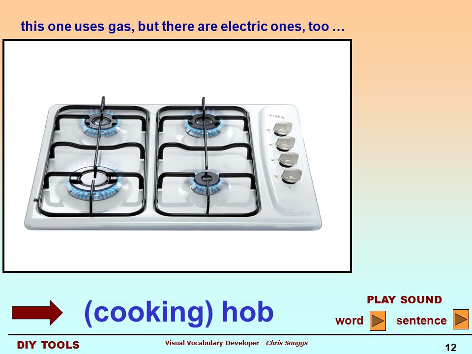 DIY TOOLS PLAY SOUND word sentence 12 Visual Vocabulary Developer - Chris Snuggs this one uses gas, but there are electric ones, too … (cooking) hob