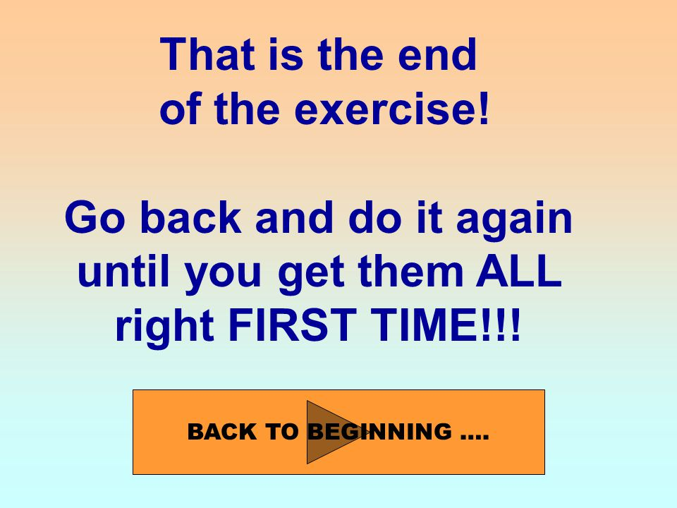 That is the end of the exercise. Go back and do it again until you get them ALL right FIRST TIME!!.